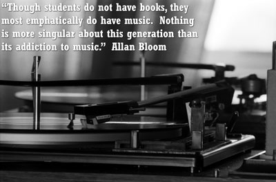 """Though students do not have books, they most emphatically do have music.  Nothing is more singular about this generation than its addiction to music.""  Allan Bloom, The Closing of the American Mind"